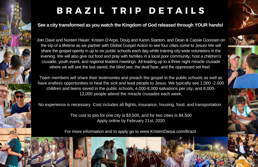 Join Dave and Noreen Hauer, Kristen D'Arpa, Doug and Karen Stanton, and Dean & Cassie Goossen on the trip of a lifetime as we partner with Global Gospel Action to see four cities come to Jesus! We will share the gospel openly in up to six public schools each day while training city-wide volunteers in the evening. We will also give out food and pray with families in a local poor community, host a children's crusade, youth event, and regional leaders meetings. All leading up to a three night miracle crusade where we will see the lost saved, the blind see, the deaf hear, and the oppressed set free!    Team members will share their testimonies and preach the gospel in the public schools as well as have endless opportunities to heal the sick and lead people to Jesus. We typically see 1,000 -2,000 children and teens saved in the public schools, 4,000-8,000 salvations per city, and 8,000-12,000 people attend the miracle crusades each week.  No experience is necessary. Cost includes all flights, insurance, housing, food, and transportation.   The cost to join for one city is $3,500, and for two cities is $4,500 Apply online by February 21st, 2020  For more information and to apply go to www.KristenDarpa.com/Brazil